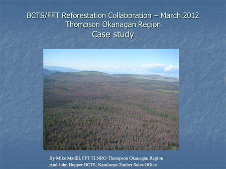 BCTS/FFT Reforestation Collaboration – March 2012 Thompson Okanagan Region Case study By Mike Madill, FFT FLNRO Thompson Okanagan Region And John Hopper.
