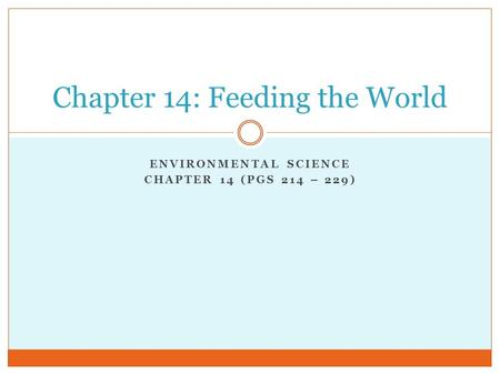 ENVIRONMENTAL SCIENCE CHAPTER 14 (PGS 214 – 229) Chapter 14: Feeding the World.