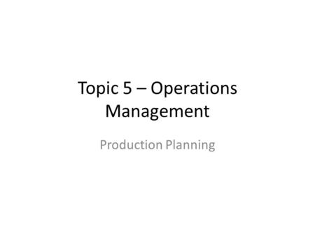 Topic 5 – Operations Management Production Planning.