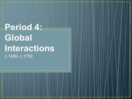 Period 4: Global Interactions c.1450- c.1750. Introduction FINALLY…a truly global time Americas & Oceania join Afro-Eurasia in trade The encounters between.