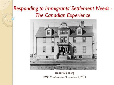 Responding to Immigrants' Settlement Needs - The Canadian Experience Robert Vineberg PMC Conference, November 4, 2011.