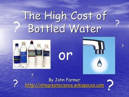The High Cost of Bottled Water By John Farmer  or ? ? ? ? ? ?