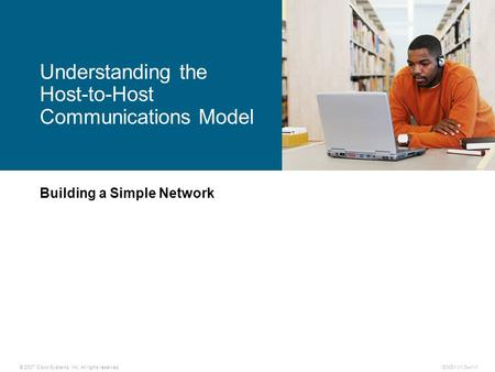 © 2007 Cisco Systems, Inc. All rights reserved.ICND1 v1.0—1-1 Building a Simple Network Understanding the Host-to-Host Communications Model.