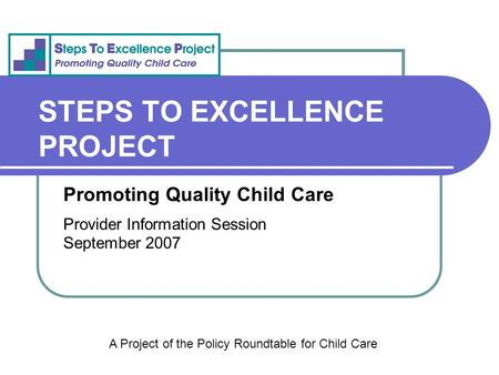 STEPS TO EXCELLENCE PROJECT Promoting Quality Child Care Provider Information Session September 2007 A Project of the Policy Roundtable for Child Care.