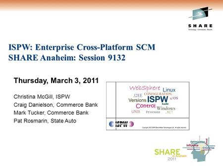 ISPW: Enterprise <strong>Cross</strong>-Platform SCM SHARE Anaheim: Session 9132 Thursday, March 3, 2011 Christina McGill, ISPW Craig Danielson, Commerce Bank Mark Tucker,
