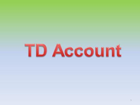 1. Opening of TD Account Types of account – Single adult – Two adults jointly – Minor- 10 years – Guardian on behalf of minor Mode of deposit- Cash or.