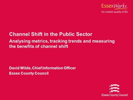 Channel Shift in the Public Sector Analysing metrics, tracking trends and measuring the benefits of channel shift David Wilde, Chief Information Officer.