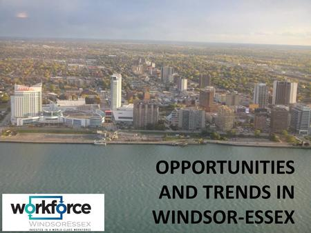 OPPORTUNITIES AND TRENDS IN WINDSOR-ESSEX. Agenda Introduction of Workforce WindsorEssex Examination of the Windsor-Essex Workforce Snapshot of the Windsor-Essex.