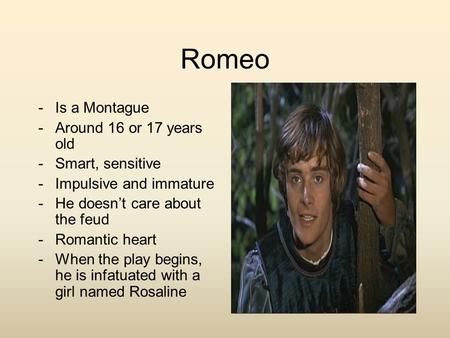Romeo -Is a Montague -Around 16 or 17 years old -Smart, sensitive -Impulsive and immature -He doesn't care about the feud -Romantic heart -When the play.