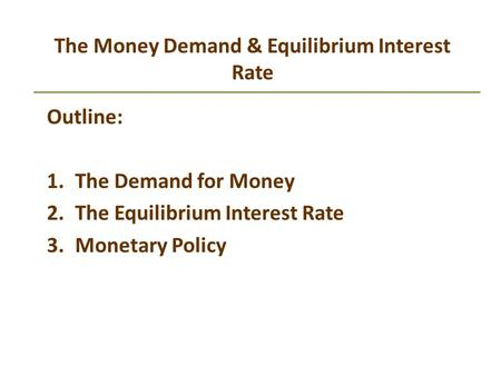 The Money Demand & Equilibrium Interest Rate Outline: 1.The Demand for Money 2.The Equilibrium Interest Rate 3.Monetary Policy.