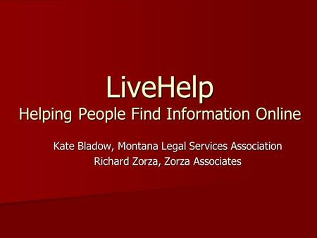 LiveHelp Helping People Find Information Online Kate Bladow, Montana Legal Services Association Richard Zorza, Zorza Associates.