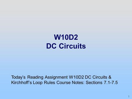 1 W10D2 DC Circuits Today's Reading Assignment W10D2 DC Circuits & Kirchhoff's Loop Rules Course Notes: Sections 7.1-7.5.