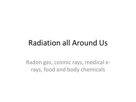 Radiation all Around Us Radon gas, cosmic rays, medical x- rays, food and body chemicals.