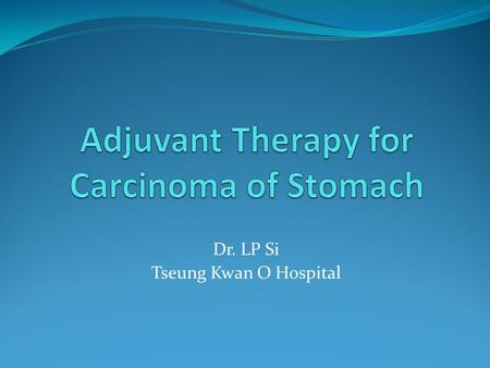 Dr. LP Si Tseung Kwan O Hospital. Introduction CA stomach is the 4 th most commonly diagnosed malignancy worldwide 2 nd most common cause of cancer-related.