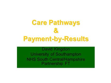 Care Pathways & Payment-by-Results David Kingdon University of Southampton NHS South Central/Hampshire Partnership FT.