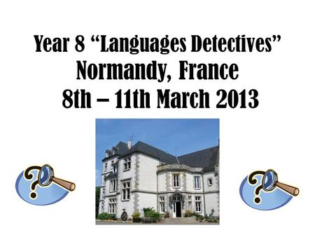 "Year 8 ""Languages Detectives"" Normandy, France 8th – 11th March 2013."