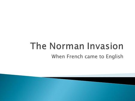 "When French came to English.  The Normans were French and they hailed from the region of France called ""Normandy.""  They landed at Hastings in England."