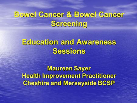 Bowel Cancer & Bowel Cancer Screening Education and Awareness Sessions Maureen Sayer Health Improvement Practitioner Cheshire and Merseyside BCSP.