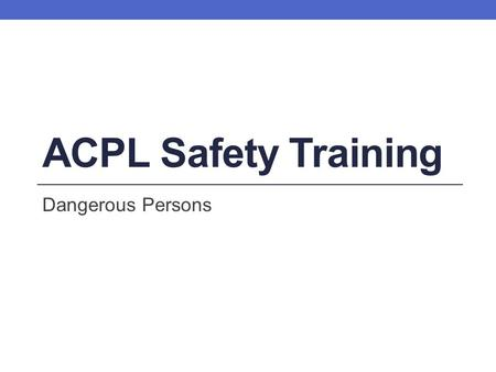 ACPL Safety Training Dangerous Persons. Learning Objectives By the end of this training session, you will be able to: Locate information on dangerous.