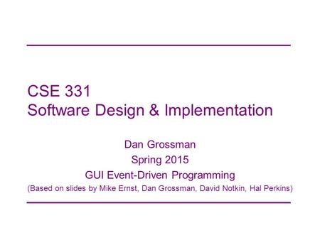 CSE 331 Software Design & Implementation Dan Grossman Spring 2015 GUI Event-Driven Programming (Based on slides by Mike Ernst, Dan Grossman, David Notkin,