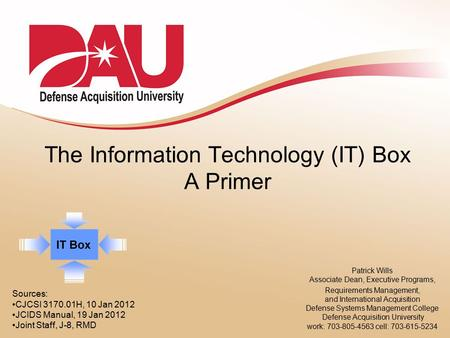 The Information Technology (IT) Box A Primer Patrick Wills Associate Dean, Executive Programs, Requirements Management, and International Acquisition Defense.