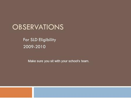OBSERVATIONS For SLD Eligibility 2009-2010 Make sure you sit with your school's team.
