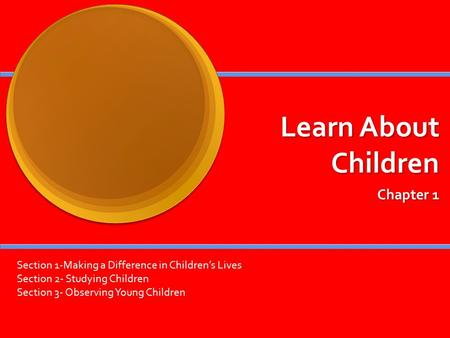 Learn About Children Chapter 1 Section 1-Making a Difference in Children's Lives Section 2- Studying Children Section 3- Observing Young Children.