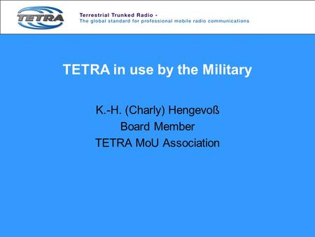 TETRA in use by the Military K.-H. (Charly) Hengevoß Board Member TETRA MoU Association.