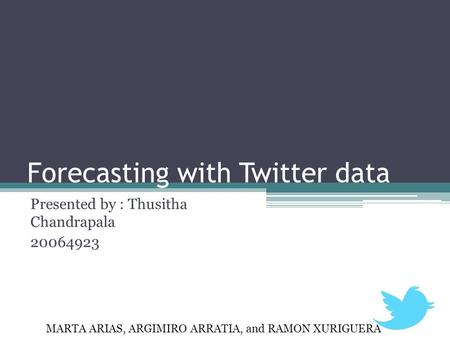 Forecasting with Twitter data Presented by : Thusitha Chandrapala 20064923 MARTA ARIAS, ARGIMIRO ARRATIA, and RAMON XURIGUERA.