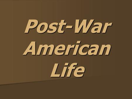 Post-War American Life. American Life After World War II, soldiers needed to readjust to normal life. After World War II, soldiers needed to readjust.