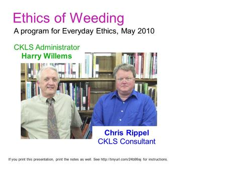 Ethics of Weeding CKLS Administrator Harry Willems If you print this presentation, print the notes as well. See  for instructions.