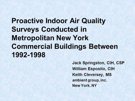 Proactive Indoor Air Quality Surveys Conducted in Metropolitan New York Commercial Buildings Between 1992-1998 Jack Springston, CIH, CSP William Esposito,