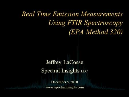 Real Time Emission Measurements Using FTIR Spectroscopy (EPA Method 320) Jeffrey LaCosse Spectral Insights LLC December 8, 2010 www.spectralinsights.com.