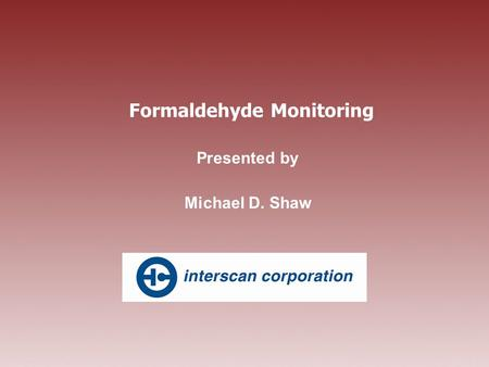 Formaldehyde Monitoring Presented by Michael D. Shaw.
