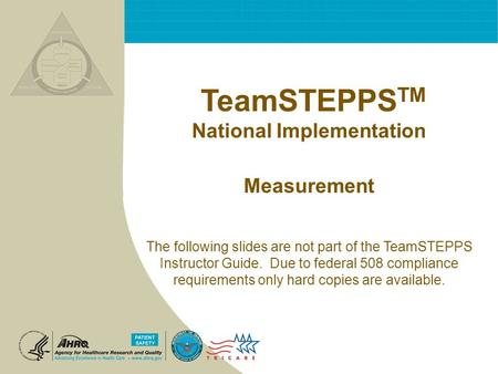 TeamSTEPPS TM National Implementation Measurement The following slides are not part of the TeamSTEPPS Instructor Guide. Due to federal 508 compliance requirements.
