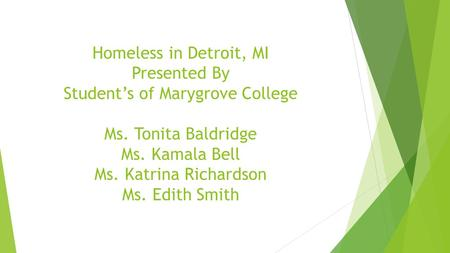 Homeless in Detroit, MI Presented By Student's of Marygrove College Ms. Tonita Baldridge Ms. Kamala Bell Ms. Katrina Richardson Ms. Edith Smith.