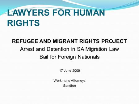 LAWYERS FOR HUMAN RIGHTS REFUGEE AND MIGRANT RIGHTS PROJECT Arrest and Detention in SA Migration Law Bail for Foreign Nationals 17 June 2009 Werkmans Attorneys.