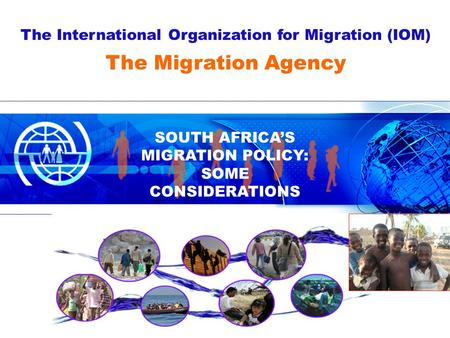 The International Organization for Migration (IOM) SOUTH AFRICA'S MIGRATION POLICY: SOME CONSIDERATIONS The Migration Agency.