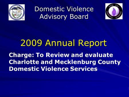 Domestic Violence Advisory Board 2009 Annual Report Charge: To Review and evaluate Charlotte and Mecklenburg County Domestic Violence Services.