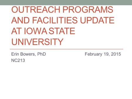 OUTREACH PROGRAMS AND FACILITIES UPDATE AT IOWA STATE UNIVERSITY Erin Bowers, PhD February 19, 2015 NC213.