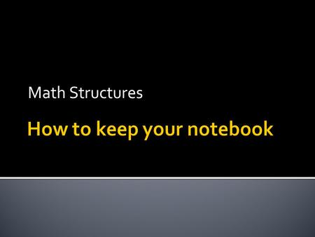 Math Structures.  1) Use a loose leaf binder. NO SPIRAL TYPES!  2) Have plenty of notebook paper and pencil.  3) Put your syllabus in the back.  4)