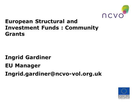 European Structural and Investment Funds : Community Grants Ingrid Gardiner EU Manager