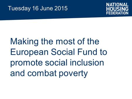 Tuesday 16 June 2015 Making the most of the European Social Fund to promote social inclusion and combat poverty.