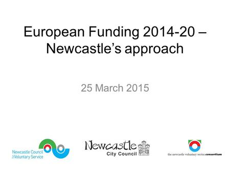 European Funding 2014-20 – Newcastle's approach 25 March 2015.