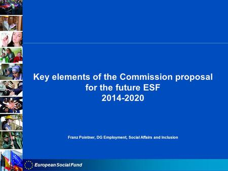 European Social Fund Key elements of the Commission proposal for the future ESF 2014-2020 Franz Pointner, DG Employment, Social Affairs and Inclusion.