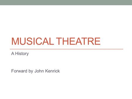MUSICAL THEATRE A History Forward by John Kenrick.