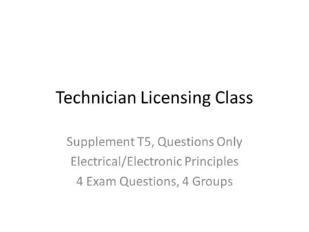 Technician Licensing Class Supplement T5, Questions Only Electrical/Electronic Principles 4 Exam Questions, 4 Groups.
