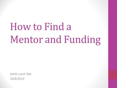 How to Find a Mentor and Funding GHIG Lunch Talk 10/8/2013.