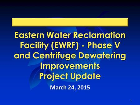 Eastern Water Reclamation Facility (EWRF) - Phase V and Centrifuge Dewatering Improvements Project Update March 24, 2015 1.