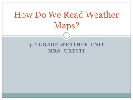 4 TH GRADE WEATHER UNIT MRS. URESTI How Do We Read Weather Maps?